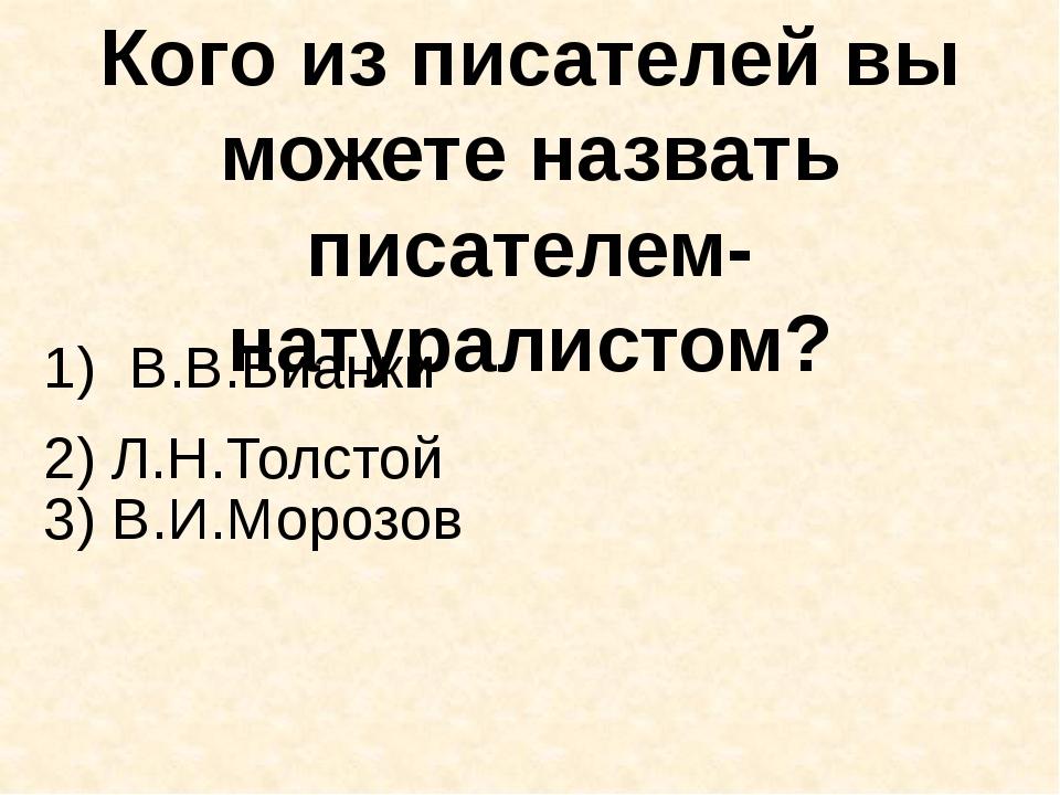 Кого из писателей вы можете назвать писателем-натуралистом? В.В.Бианки 3) В.И...