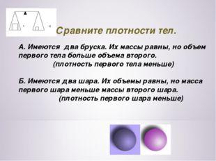 9.Сравните плотности тел. А. Имеются два бруска. Их массы равны, но объем пе