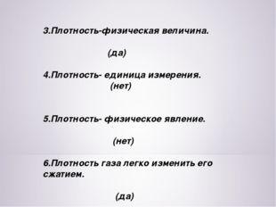 3.Плотность-физическая величина. (да) 4.Плотность- единица измерения. (нет) 5
