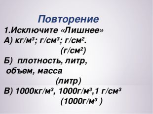 Повторение 1.Исключите «Лишнее» А) кг/м3; г/см3; г/см2. (г/см2) Б) плотность