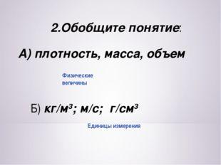 2.Обобщите понятие: А) плотность, масса, объем Б) кг/м3; м/с; г/см3 Единицы и