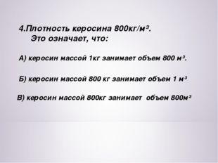 4.Плотность керосина 800кг/м³. Это означает, что: А) керосин массой 1кг заним