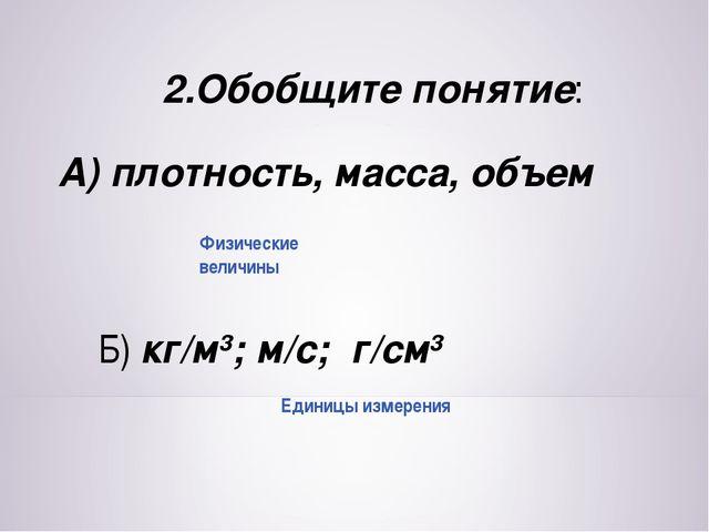 2.Обобщите понятие: А) плотность, масса, объем Б) кг/м3; м/с; г/см3 Единицы и...