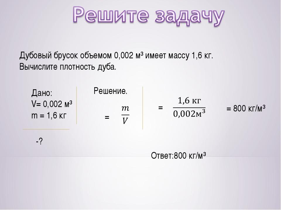 Дубовый брусок объемом 0,002 м³ имеет массу 1,6 кг. Вычислите плотность дуба....