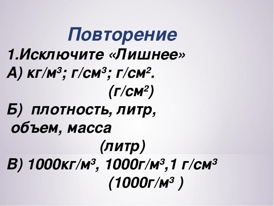 Повторение 1.Исключите «Лишнее» А) кг/м3; г/см3; г/см2. (г/см2) Б) плотность...