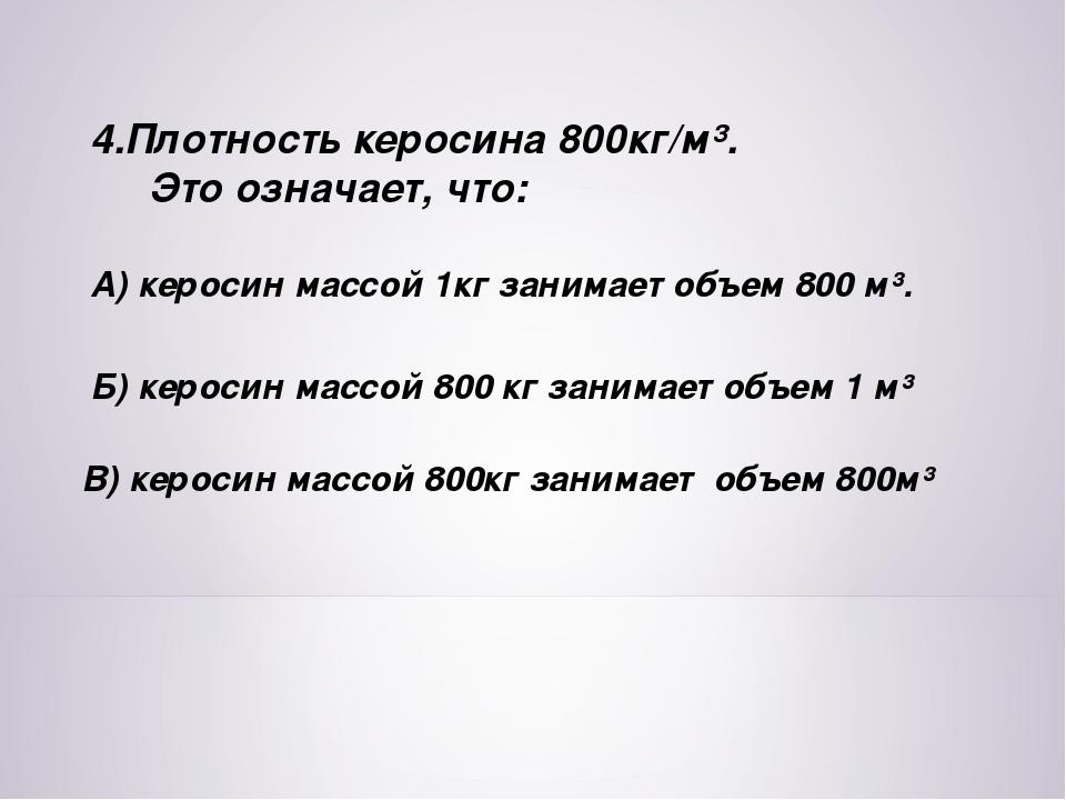4.Плотность керосина 800кг/м³. Это означает, что: А) керосин массой 1кг заним...