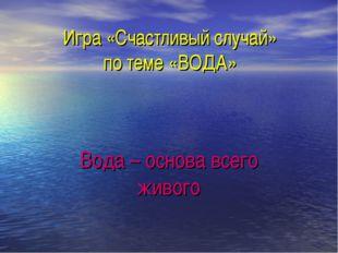 Игра «Счастливый случай» по теме «ВОДА» Вода – основа всего живого