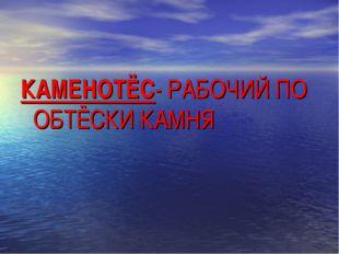 КАМЕНОТЁС- РАБОЧИЙ ПО ОБТЁСКИ КАМНЯ