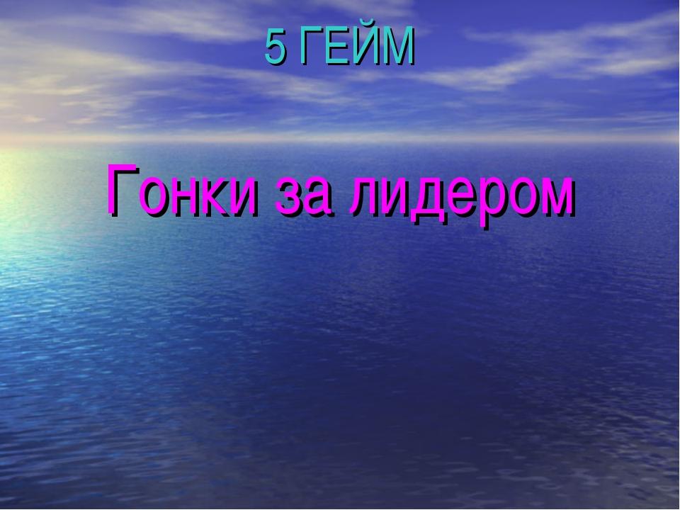 5 ГЕЙМ Гонки за лидером
