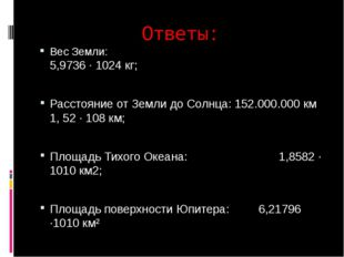 Ответы: Вес Земли: 5,9736 · 1024 кг; Расстояние от Земли до Солнца: 152.000.0
