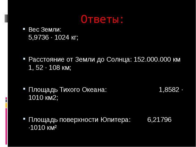 Ответы: Вес Земли: 5,9736 · 1024 кг; Расстояние от Земли до Солнца: 152.000.0...