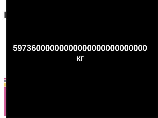 59736000000000000000000000000 кг