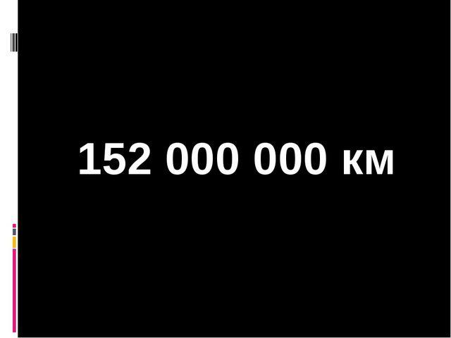 152 000 000 км