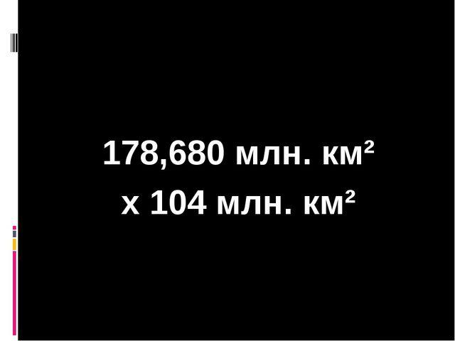 178,680 млн. км² х 104 млн. км²