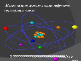 Масса самого легкого атома гидрогена составляет около 0,00000000000000000000