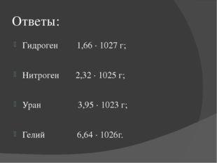 Ответы: Гидроген 1,66 · 1027 г; Нитроген 2,32 · 1025 г; Уран 3,95 · 1023 г; Г