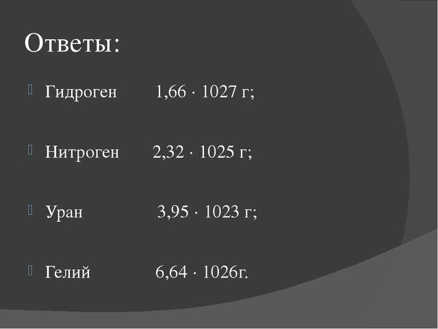 Ответы: Гидроген 1,66 · 1027 г; Нитроген 2,32 · 1025 г; Уран 3,95 · 1023 г; Г...