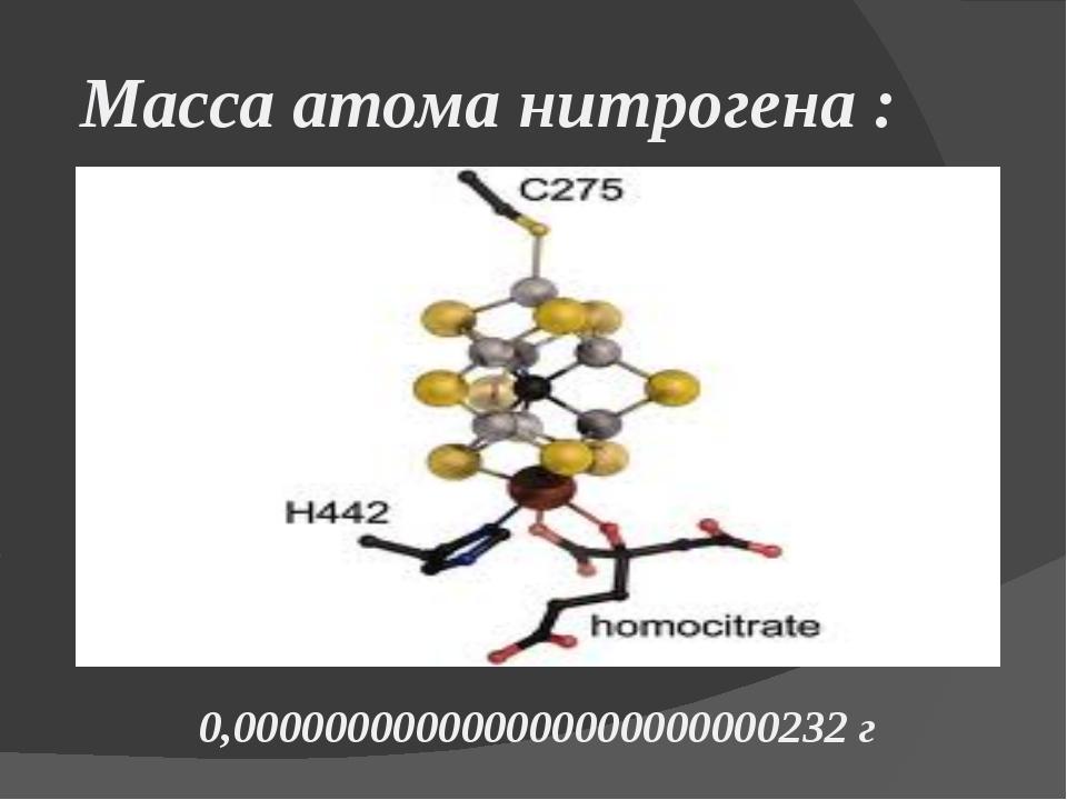 Масса атома нитрогена : 0,000000000000000000000000232 г