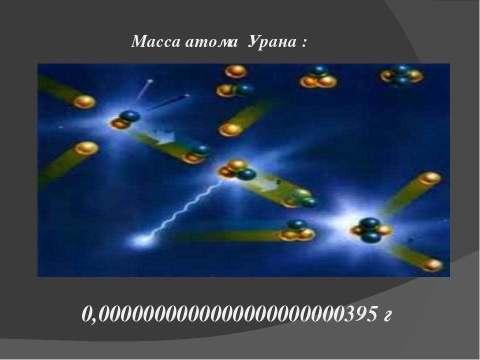 Масса атома Урана : 0,0000000000000000000000395 г