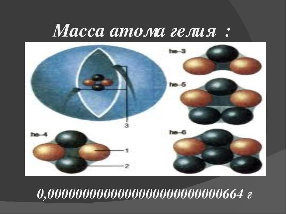 Масса атома гелия : 0,0000000000000000000000000664 г