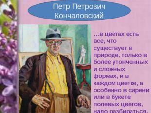 Петр Петрович Кончаловский …в цветах есть все, что существует в природе, толь
