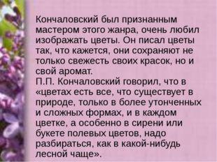 Кончаловский был признанным мастером этого жанра, очень любил изображать цвет