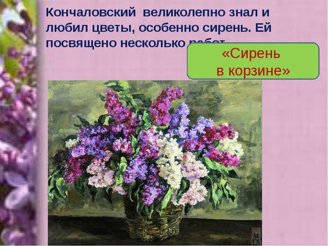 Кончаловский великолепно знал и любил цветы, особенно сирень. Ей посвящено не...
