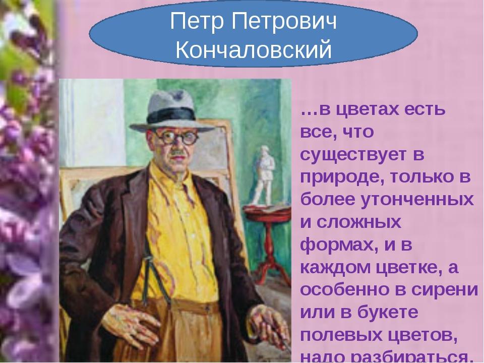 Петр Петрович Кончаловский …в цветах есть все, что существует в природе, толь...
