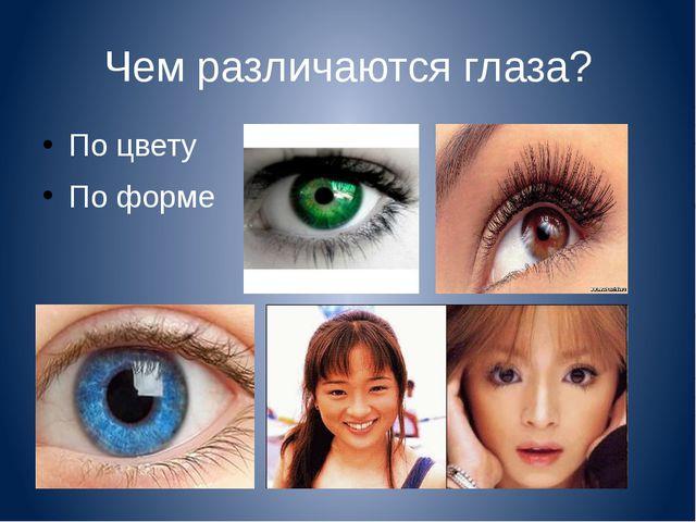 Чем различаются глаза? По цвету По форме