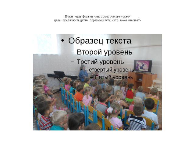 Показ мультфильма «как ослик счастье искал» цель: предложить детям поразмышля...