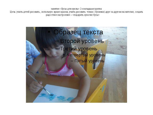 занятие «Бусы для куклы» 2-я младшая группа Цель: учить детей рисовать , испо...