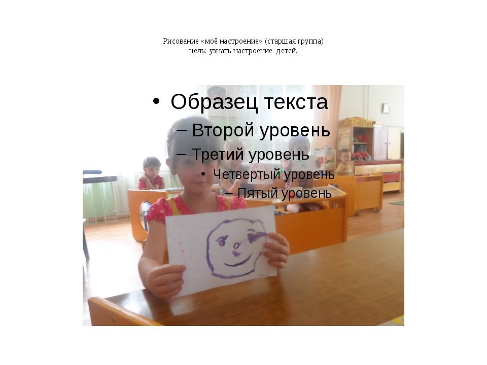 Рисование «моё настроение» (старшая группа) цель: узнать настроение детей.