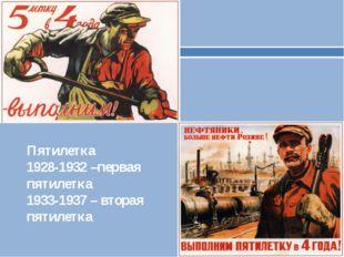 Пятилетка 1928-1932 –первая пятилетка 1933-1937 – вторая пятилетка