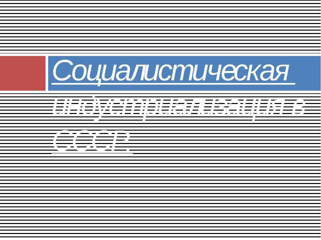 Социалистическая индустриализация в СССР.