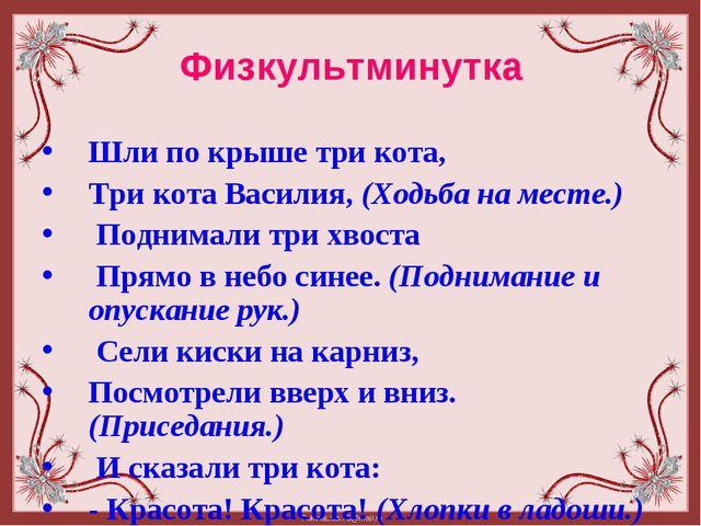 Физкультминутка Шли по крыше три кота,  Три кота Василия, (Ходьба на месте....