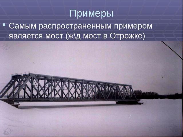 Примеры Самым распространенным примером является мост (ж\д мост в Отрожке)