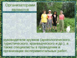 Организаторами являются руководители кружков (археологического, туристическог