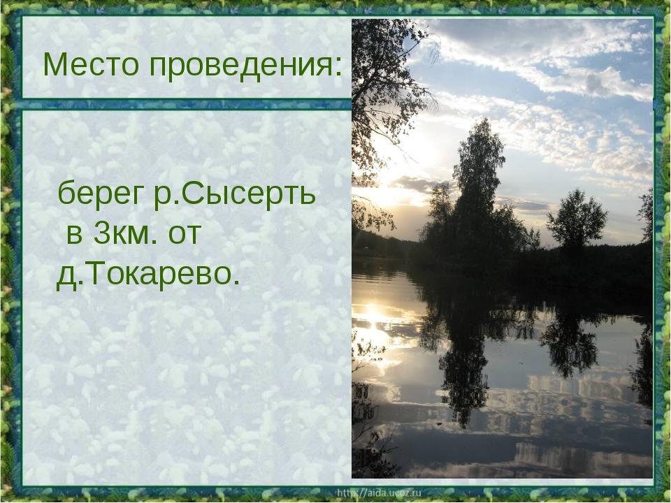 Место проведения: берег р.Сысерть в 3км. от д.Токарево.