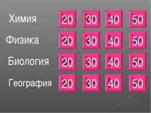 20 Химия Физика Биология 20 20 30 30 30 40 40 40 50 50 50 География 20 30 40 50