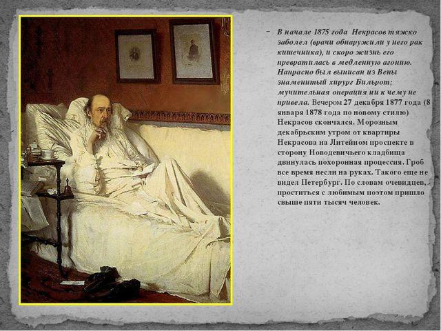 В начале 1875 года Некрасов тяжко заболел (врачи обнаружили у него рак кишеч...