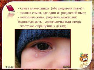 9.12.13 - семья алкоголиков (оба родителя пьют); - полная семья, где один из
