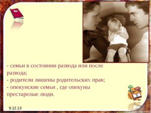 9.12.13 - семьи в состоянии развода или после развода; - родители лишены роди