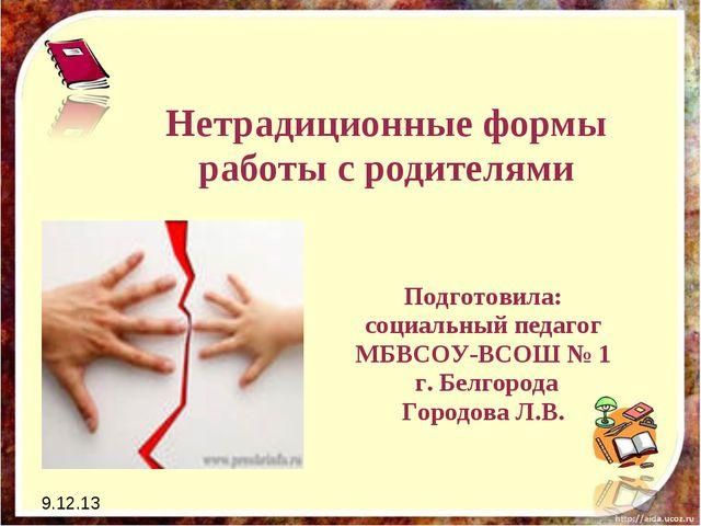 9.12.13 Нетрадиционные формы работы с родителями Подготовила: социальный педа...