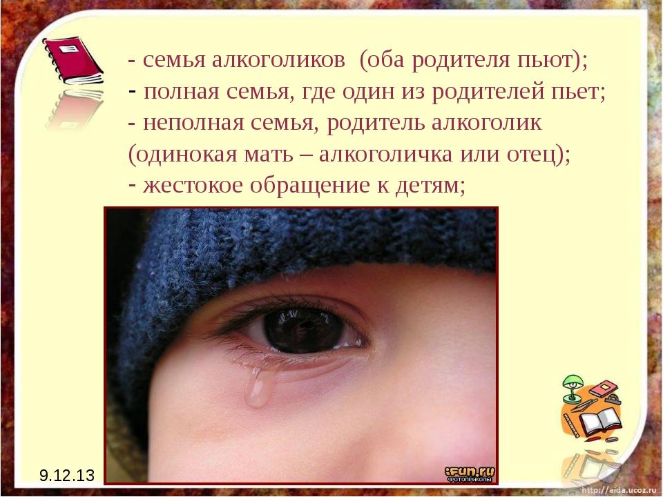 9.12.13 - семья алкоголиков (оба родителя пьют); - полная семья, где один из...