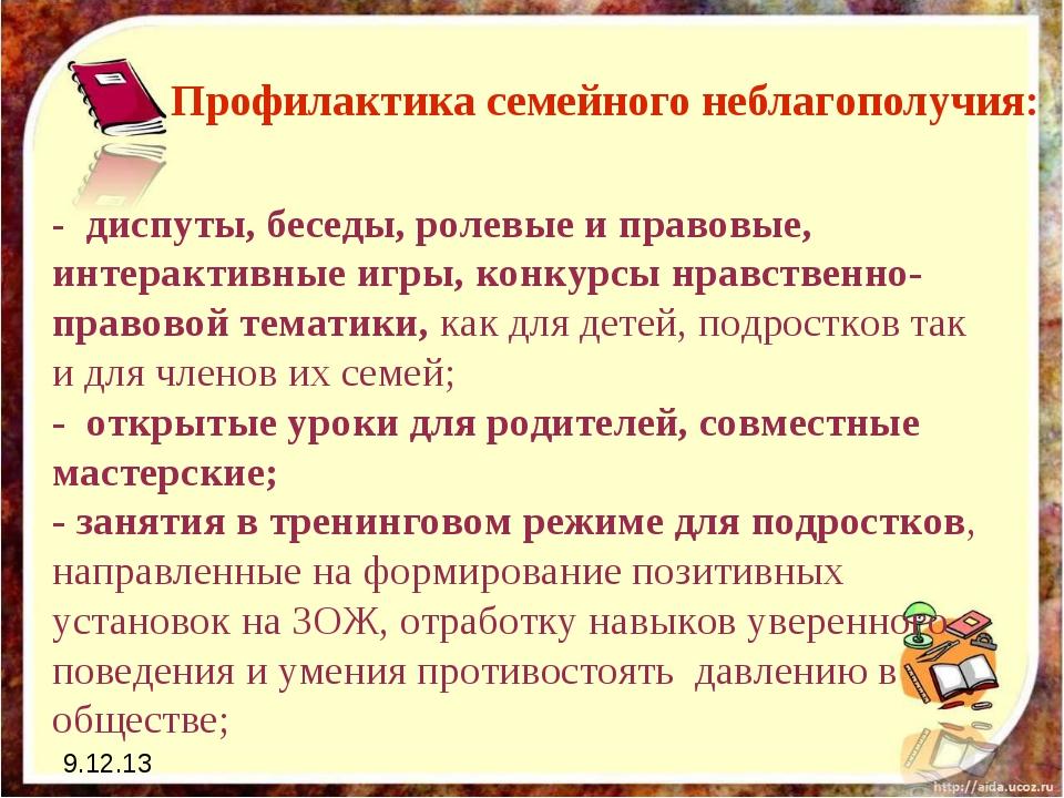 9.12.13 Профилактика семейного неблагополучия: - диспуты, беседы, ролевые и п...