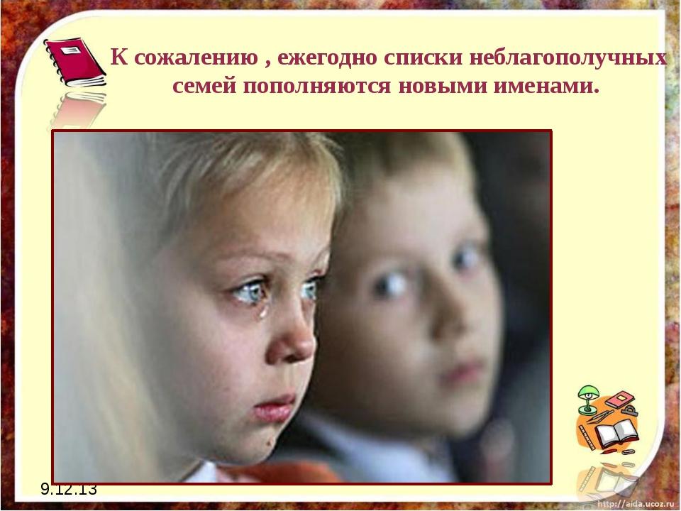 9.12.13 К сожалению , ежегодно списки неблагополучных семей пополняются новым...