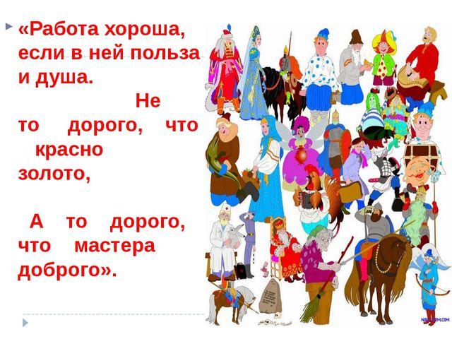 «Работа хороша, если в ней польза и душа. Не то дорого, что красно золото, А...