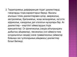 2. Территориялық дифференция тілдегі диалектілерді, говорларды тілдің вариант