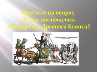 Ответьте на вопрос. В чем заключалось могущество Древнего Египта?