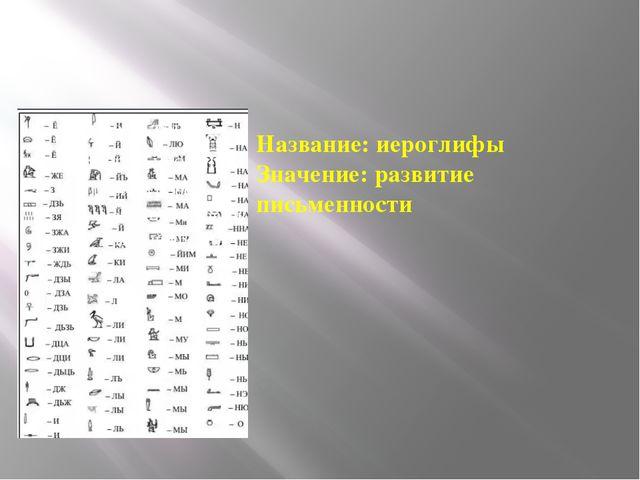 Название: иероглифы Значение: развитие письменности